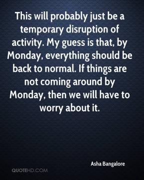 Asha Bangalore - This will probably just be a temporary disruption of activity. My guess is that, by Monday, everything should be back to normal. If things are not coming around by Monday, then we will have to worry about it.