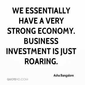 Asha Bangalore - We essentially have a very strong economy. Business investment is just roaring.