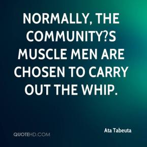 Normally, the community?s muscle men are chosen to carry out the whip.