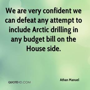 Athan Manuel - We are very confident we can defeat any attempt to include Arctic drilling in any budget bill on the House side.