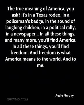 Audie Murphy - The true meaning of America, you ask? It's in a Texas rodeo, in a policeman's badge, in the sound of laughing children, in a political rally, in a newspaper... In all these things, and many more, you'll find America. In all these things, you'll find freedom. And freedom is what America means to the world. And to me.
