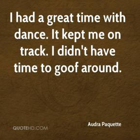 I had a great time with dance. It kept me on track. I didn't have time to goof around.