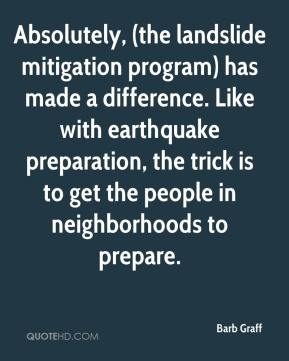 Barb Graff - Absolutely, (the landslide mitigation program) has made a difference. Like with earthquake preparation, the trick is to get the people in neighborhoods to prepare.