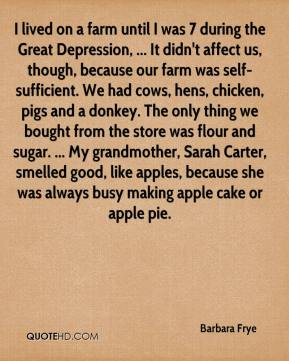 I lived on a farm until I was 7 during the Great Depression, ... It didn't affect us, though, because our farm was self-sufficient. We had cows, hens, chicken, pigs and a donkey. The only thing we bought from the store was flour and sugar. ... My grandmother, Sarah Carter, smelled good, like apples, because she was always busy making apple cake or apple pie.