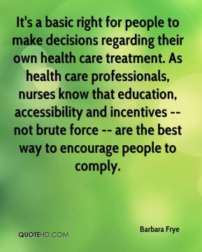 It's a basic right for people to make decisions regarding their own health care treatment. As health care professionals, nurses know that education, accessibility and incentives -- not brute force -- are the best way to encourage people to comply.