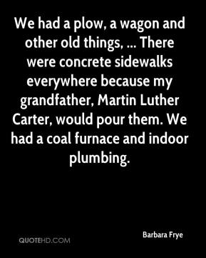 Barbara Frye - We had a plow, a wagon and other old things, ... There were concrete sidewalks everywhere because my grandfather, Martin Luther Carter, would pour them. We had a coal furnace and indoor plumbing.