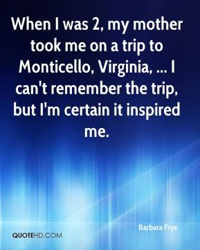 When I was 2, my mother took me on a trip to Monticello, Virginia, ... I can't remember the trip, but I'm certain it inspired me.