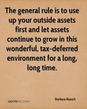 Barbara Raasch - The general rule is to use up your outside assets first and let assets continue to grow in this wonderful, tax-deferred environment for a long, long time.