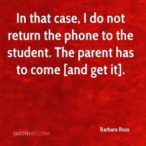 In that case, I do not return the phone to the student. The parent has to come [and get it].