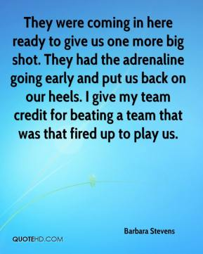 Barbara Stevens - They were coming in here ready to give us one more big shot. They had the adrenaline going early and put us back on our heels. I give my team credit for beating a team that was that fired up to play us.