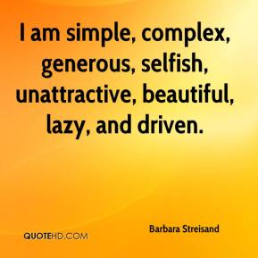 Barbara Streisand - I am simple, complex, generous, selfish, unattractive, beautiful, lazy, and driven.