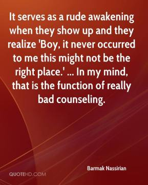 Barmak Nassirian - It serves as a rude awakening when they show up and they realize 'Boy, it never occurred to me this might not be the right place.' ... In my mind, that is the function of really bad counseling.