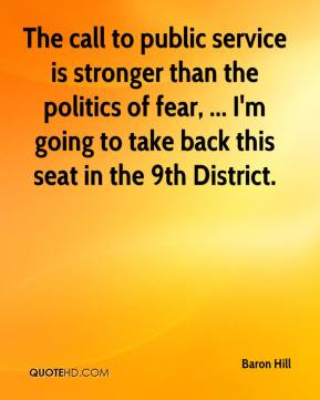 Baron Hill - The call to public service is stronger than the politics of fear, ... I'm going to take back this seat in the 9th District.