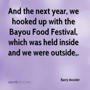Barry Ancelet - And the next year, we hooked up with the Bayou Food Festival, which was held inside and we were outside.