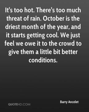 Barry Ancelet - It's too hot. There's too much threat of rain. October is the driest month of the year, and it starts getting cool. We just feel we owe it to the crowd to give them a little bit better conditions.