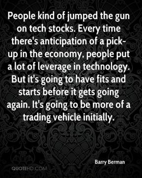 Barry Berman - People kind of jumped the gun on tech stocks. Every time there's anticipation of a pick-up in the economy, people put a lot of leverage in technology. But it's going to have fits and starts before it gets going again. It's going to be more of a trading vehicle initially.