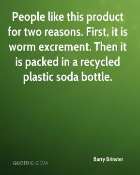 Barry Brinster - People like this product for two reasons. First, it is worm excrement. Then it is packed in a recycled plastic soda bottle.