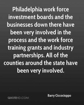 Barry Ciccocioppo - Philadelphia work force investment boards and the businesses down there have been very involved in the process and the work force training grants and industry partnerships. All of the counties around the state have been very involved.