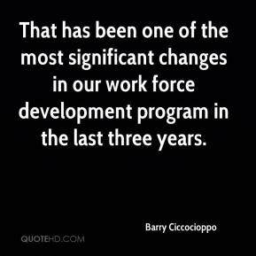 Barry Ciccocioppo - That has been one of the most significant changes in our work force development program in the last three years.
