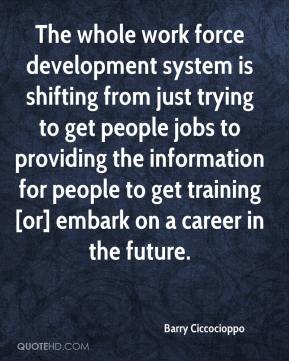 Barry Ciccocioppo - The whole work force development system is shifting from just trying to get people jobs to providing the information for people to get training [or] embark on a career in the future.