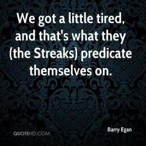 Barry Egan - We got a little tired, and that's what they (the Streaks) predicate themselves on.
