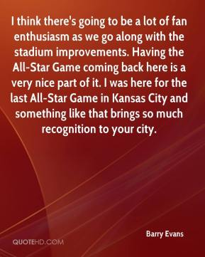 Barry Evans - I think there's going to be a lot of fan enthusiasm as we go along with the stadium improvements. Having the All-Star Game coming back here is a very nice part of it. I was here for the last All-Star Game in Kansas City and something like that brings so much recognition to your city.