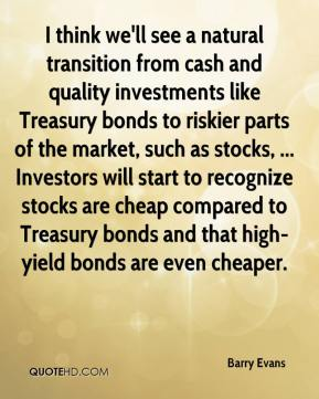 Barry Evans - I think we'll see a natural transition from cash and quality investments like Treasury bonds to riskier parts of the market, such as stocks, ... Investors will start to recognize stocks are cheap compared to Treasury bonds and that high-yield bonds are even cheaper.