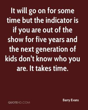 Barry Evans - It will go on for some time but the indicator is if you are out of the show for five years and the next generation of kids don't know who you are. It takes time.