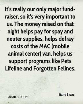 Barry Evans - It's really our only major fund-raiser, so it's very important to us. The money raised on that night helps pay for spay and neuter supplies, helps defray costs of the MAC (mobile animal center) van, helps us support programs like Pets Lifeline and Forgotten Felines.