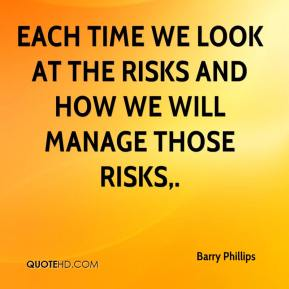 Barry Phillips - Each time we look at the risks and how we will manage those risks.
