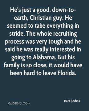 Bart Eddins - He's just a good, down-to-earth, Christian guy. He seemed to take everything in stride. The whole recruiting process was very tough and he said he was really interested in going to Alabama. But his family is so close, it would have been hard to leave Florida.