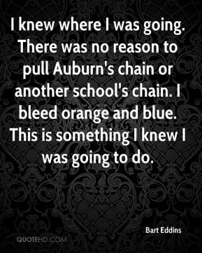 Bart Eddins - I knew where I was going. There was no reason to pull Auburn's chain or another school's chain. I bleed orange and blue. This is something I knew I was going to do.