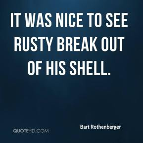 Bart Rothenberger - It was nice to see Rusty break out of his shell.