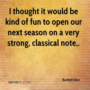 I thought it would be kind of fun to open our next season on a very strong, classical note.