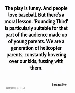 Bartlett Sher - The play is funny. And people love baseball. But there's a moral lesson. 'Rounding Third' is particularly suitable for that part of the audience made up of young parents. We are a generation of helicopter parents, constantly hovering over our kids, fussing with them.