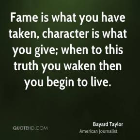 Bayard Taylor - Fame is what you have taken, character is what you give; when to this truth you waken then you begin to live.