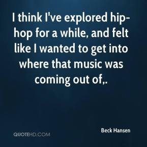 Beck Hansen - I think I've explored hip-hop for a while, and felt like I wanted to get into where that music was coming out of.