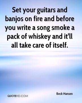 Set your guitars and banjos on fire and before you write a song smoke a pack of whiskey and it'll all take care of itself.