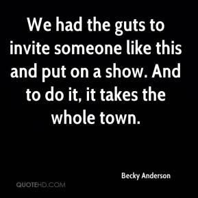 Becky Anderson - We had the guts to invite someone like this and put on a show. And to do it, it takes the whole town.