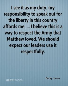 Becky Lourey - I see it as my duty, my responsibility to speak out for the liberty in this country affords me, ... I believe this is a way to respect the Army that Matthew loved. We should expect our leaders use it respectfully.