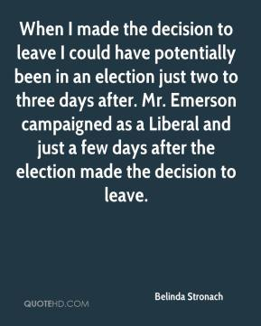 Belinda Stronach - When I made the decision to leave I could have potentially been in an election just two to three days after. Mr. Emerson campaigned as a Liberal and just a few days after the election made the decision to leave.