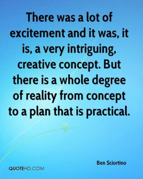 Ben Sciortino - There was a lot of excitement and it was, it is, a very intriguing, creative concept. But there is a whole degree of reality from concept to a plan that is practical.