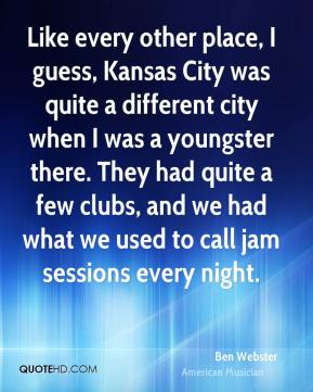 Ben Webster - Like every other place, I guess, Kansas City was quite a different city when I was a youngster there. They had quite a few clubs, and we had what we used to call jam sessions every night.