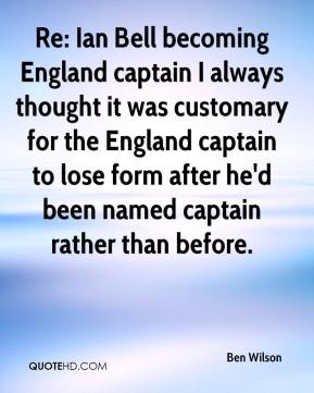 Ben Wilson - Re: Ian Bell becoming England captain I always thought it was customary for the England captain to lose form after he'd been named captain rather than before.