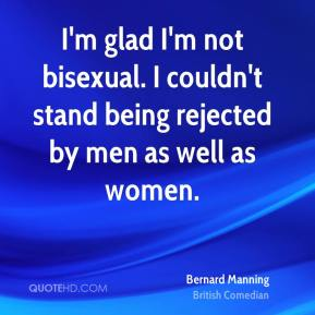 Bernard Manning - I'm glad I'm not bisexual. I couldn't stand being rejected by men as well as women.