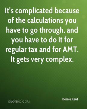 Bernie Kent - It's complicated because of the calculations you have to go through, and you have to do it for regular tax and for AMT. It gets very complex.