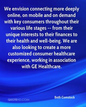Beth Comstock - We envision connecting more deeply online, on mobile and on demand with key consumers throughout their various life stages -- from their unique interests to their finances to their health and well-being. We are also looking to create a more customized consumer healthcare experience, working in association with GE Healthcare.