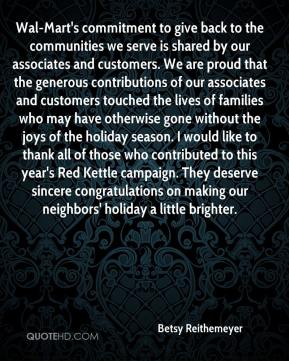 Betsy Reithemeyer - Wal-Mart's commitment to give back to the communities we serve is shared by our associates and customers. We are proud that the generous contributions of our associates and customers touched the lives of families who may have otherwise gone without the joys of the holiday season. I would like to thank all of those who contributed to this year's Red Kettle campaign. They deserve sincere congratulations on making our neighbors' holiday a little brighter.