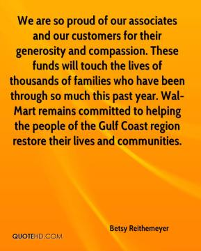 Betsy Reithemeyer - We are so proud of our associates and our customers for their generosity and compassion. These funds will touch the lives of thousands of families who have been through so much this past year. Wal-Mart remains committed to helping the people of the Gulf Coast region restore their lives and communities.
