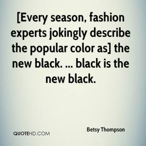 Betsy Thompson - [Every season, fashion experts jokingly describe the popular color as] the new black. ... black is the new black.